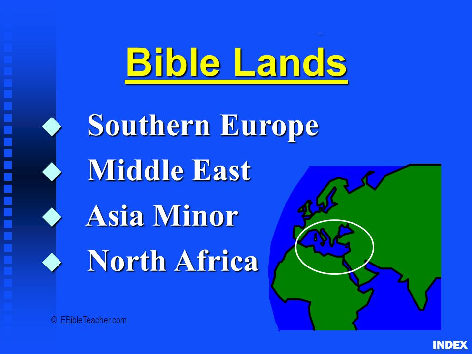 Bible Lands Overview INDEX Bible Lands u Southern Europe u Middle East u Asia Minor u North Africa © EBibleTeacher.com