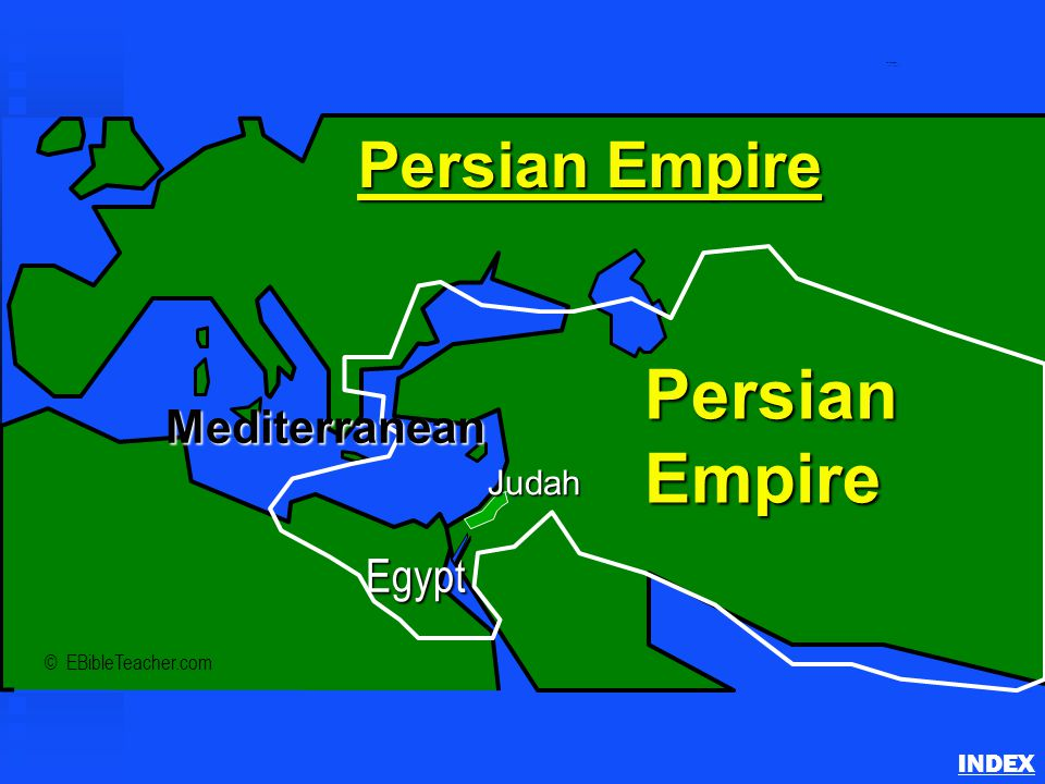 Persian Empire INDEX © EBibleTeacher.com Persian Empire PersianEmpire Judah Egypt Mediterranean