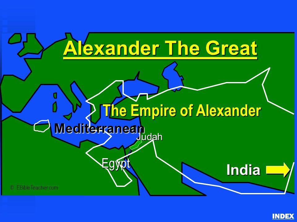 Alexander the Great INDEX © EBibleTeacher.com Judah Alexander The Great The Empire of Alexander India Mediterranean Egypt