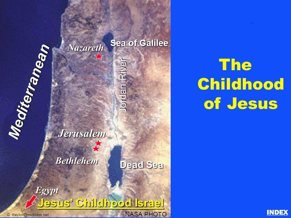 The Childhood of Jesus Nazareth Egypt Jerusalem Bethlehem Sea of Galilee Dead Sea Jordan River Mediterranean NASA PHOTO © ttaylor@midwest.net Jesus' Childhood Israel Childhood of Jesus INDEX