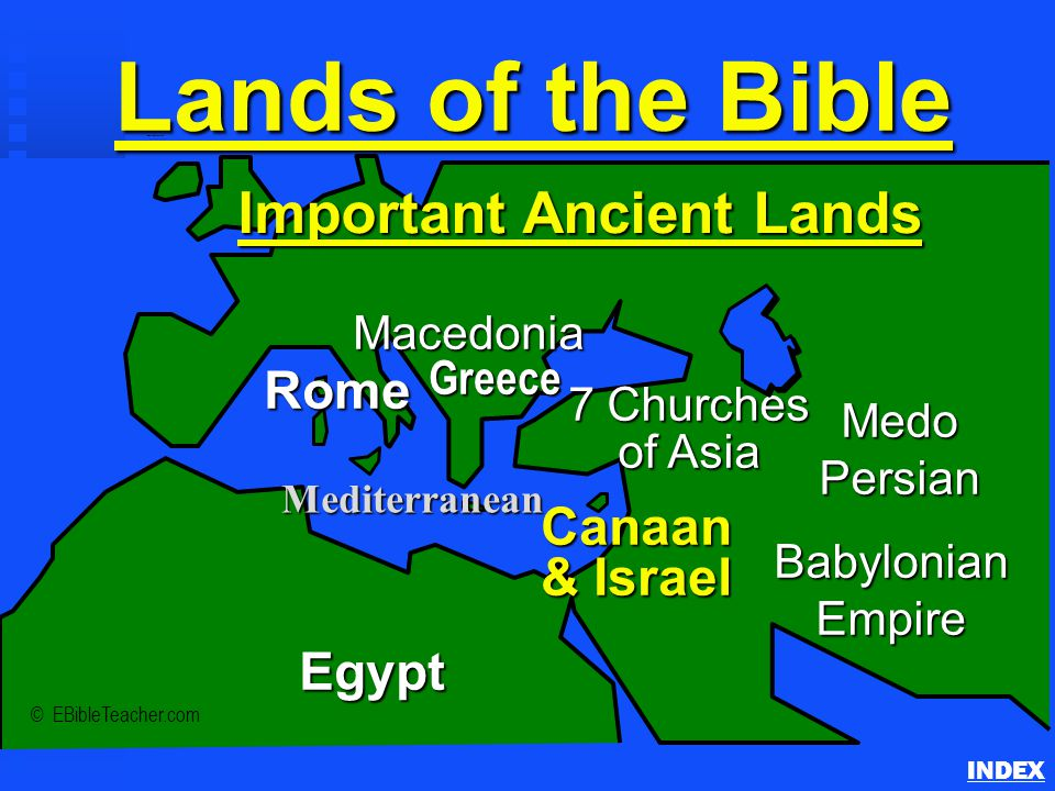 Lands of the Bible Important Ancient Lands INDEX © EBibleTeacher.com Rome Macedonia Babylonian Empire Canaan & Israel Egypt Medo Persian Mediterranean