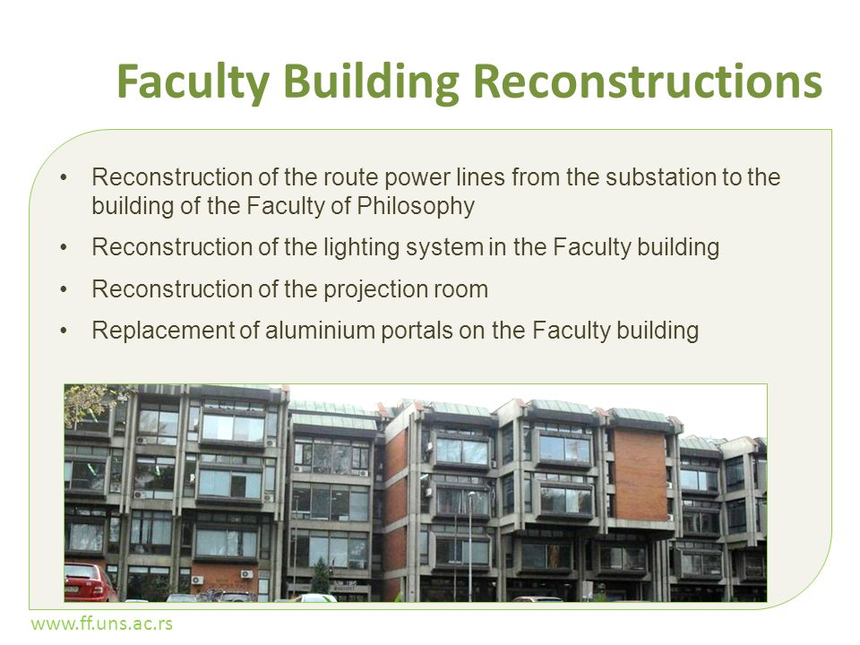 www.ff.uns.ac.rs Faculty Building Reconstructions Reconstruction of the route power lines from the substation to the building of the Faculty of Philosophy Reconstruction of the lighting system in the Faculty building Reconstruction of the projection room Replacement of aluminium portals on the Faculty building