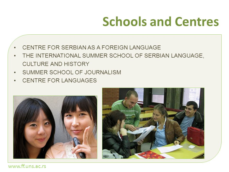 www.ff.uns.ac.rs Schools and Centres CENTRE FOR SERBIAN AS A FOREIGN LANGUAGE THE INTERNATIONAL SUMMER SCHOOL OF SERBIAN LANGUAGE, CULTURE AND HISTORY