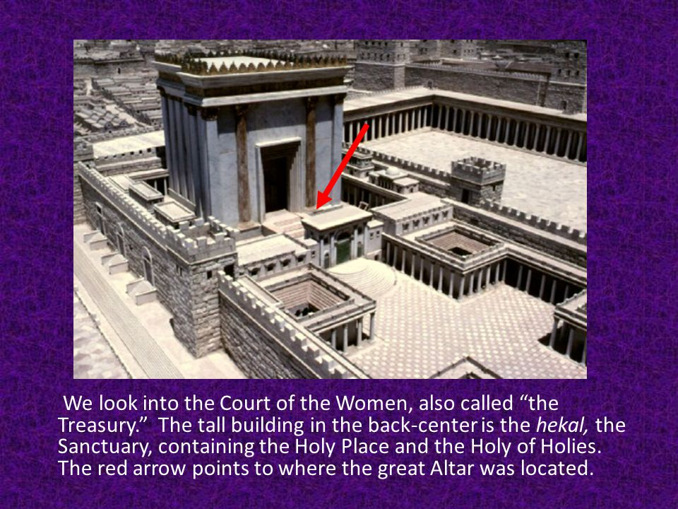 We look into the Court of the Women, also called the Treasury. The tall building in the back-center is the hekal, the Sanctuary, containing the Holy Place and the Holy of Holies.