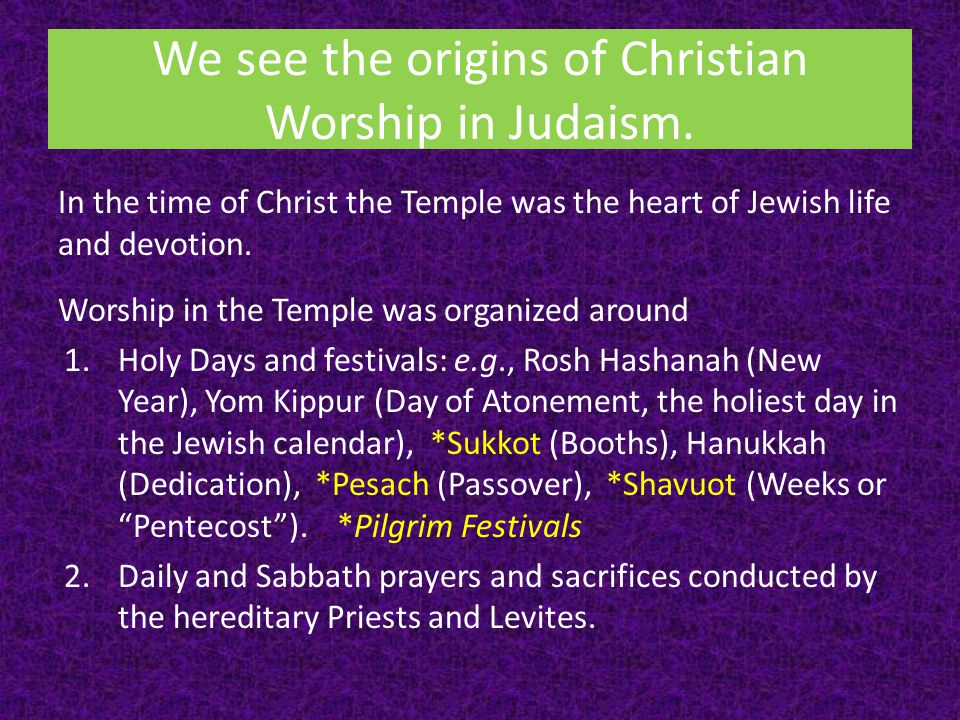 We see the origins of Christian Worship in Judaism.