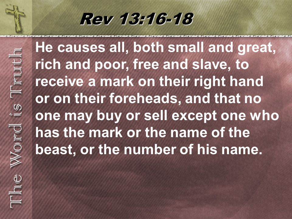 He causes all, both small and great, rich and poor, free and slave, to receive a mark on their right hand or on their foreheads, and that no one may buy or sell except one who has the mark or the name of the beast, or the number of his name.