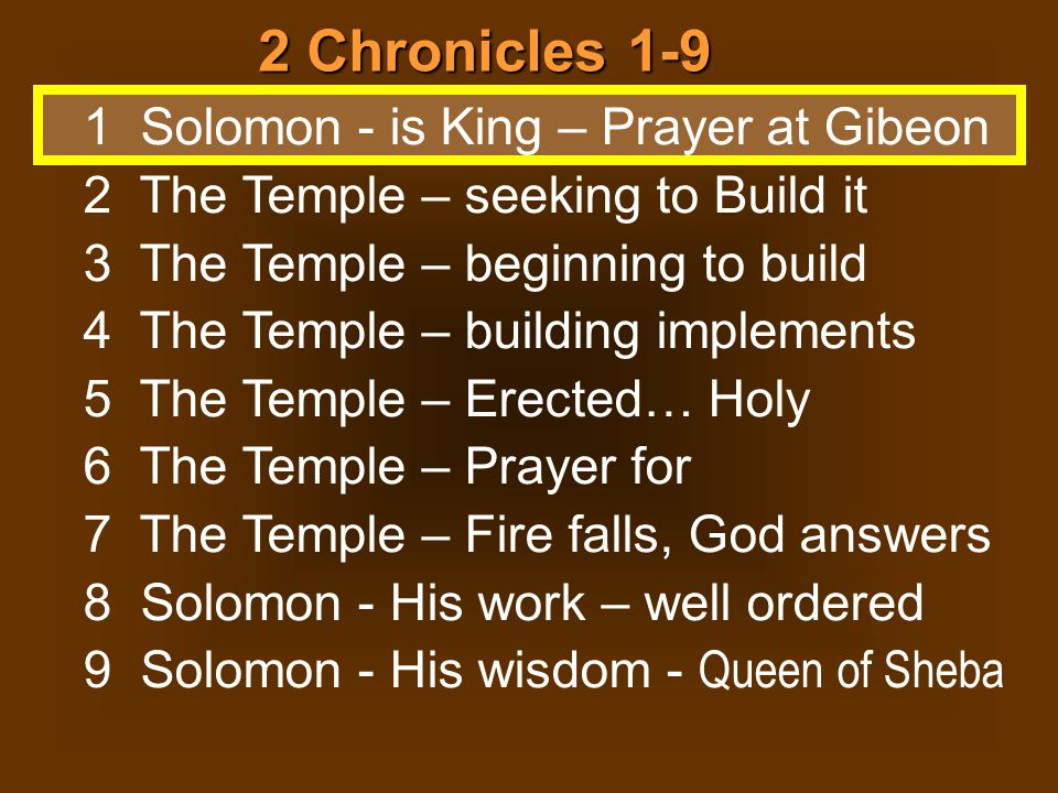 2 Chronicles 1-9 1 Solomon - is King – Prayer at Gibeon 2 The Temple – seeking to Build it 3 The Temple – beginning to build 4 The Temple – building implements 5 The Temple – Erected… Holy 6 The Temple – Prayer for 7 The Temple – Fire falls, God answers 8 Solomon - His work – well ordered 9 Solomon - His wisdom - Queen of Sheba