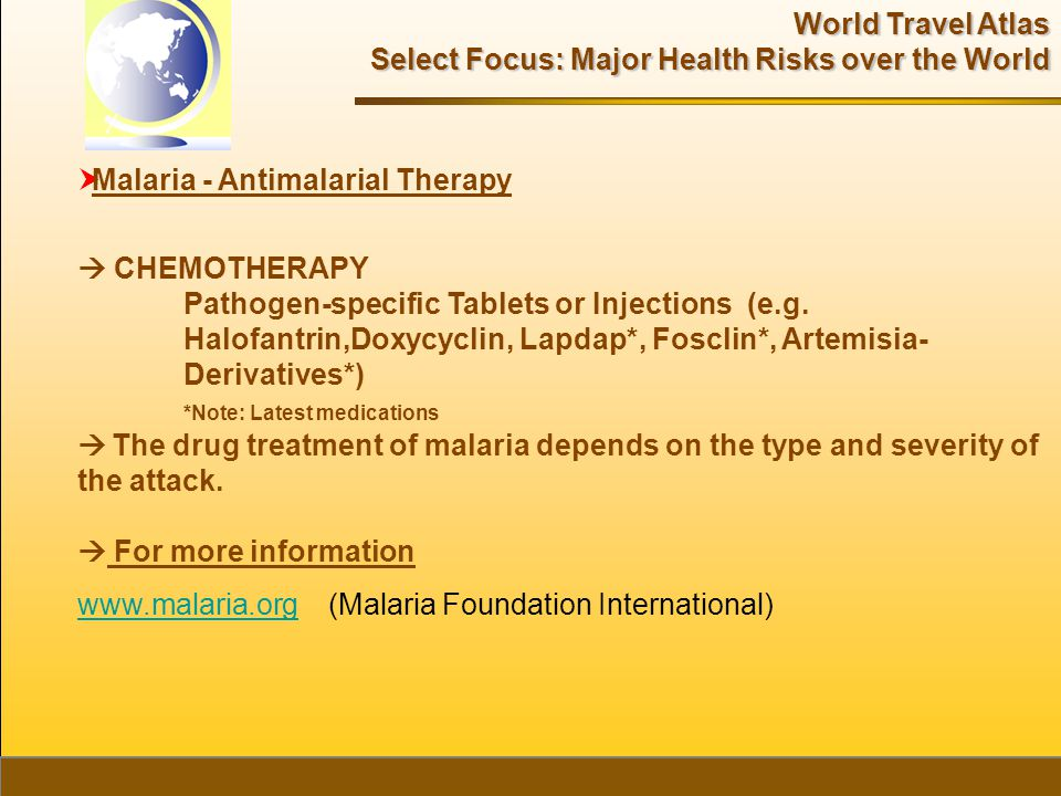 World Travel Atlas Select Focus: Major Health Risks over the World  Malaria - Antimalarial Therapy  CHEMOTHERAPY Pathogen-specific Tablets or Injections (e.g.