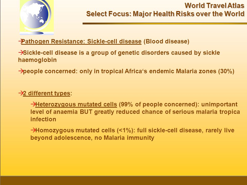 World Travel Atlas Select Focus: Major Health Risks over the World  Pathogen Resistance: Sickle-cell disease (Blood disease)  Sickle-cell disease is a group of genetic disorders caused by sickle haemoglobin  people concerned: only in tropical Africa's endemic Malaria zones (30%)  2 different types:  Heterozygous mutated cells (99% of people concerned): unimportant level of anaemia BUT greatly reduced chance of serious malaria tropica infection  Homozygous mutated cells (<1%): full sickle-cell disease, rarely live beyond adolescence, no Malaria immunity
