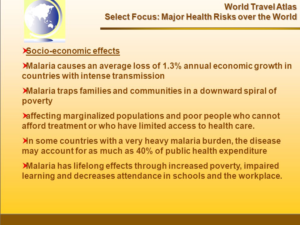 World Travel Atlas Select Focus: Major Health Risks over the World  Socio-economic effects  Malaria causes an average loss of 1.3% annual economic growth in countries with intense transmission  Malaria traps families and communities in a downward spiral of poverty  affecting marginalized populations and poor people who cannot afford treatment or who have limited access to health care.