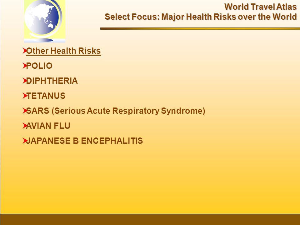 World Travel Atlas Select Focus: Major Health Risks over the World  Other Health Risks  POLIO  DIPHTHERIA  TETANUS  SARS (Serious Acute Respiratory Syndrome)  AVIAN FLU  JAPANESE B ENCEPHALITIS
