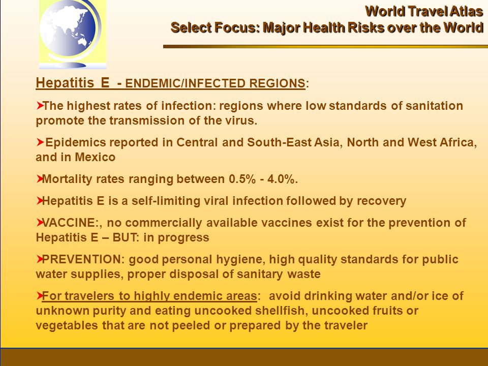 World Travel Atlas Select Focus: Major Health Risks over the World Hepatitis E - ENDEMIC/INFECTED REGIONS:  The highest rates of infection: regions where low standards of sanitation promote the transmission of the virus.