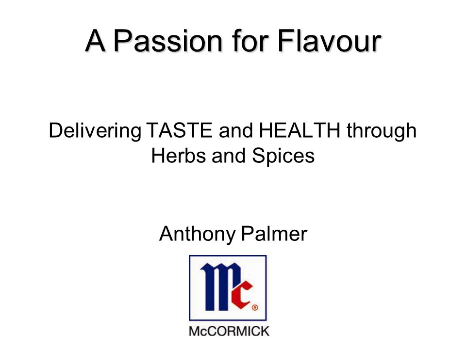 Purpose of Presentation Evaluate the role that herbs and spices have played in delivering TASTE Analyse short term and long term flavour trends relating to herbs and spices Show how macro trends are impacting overall flavour profiles