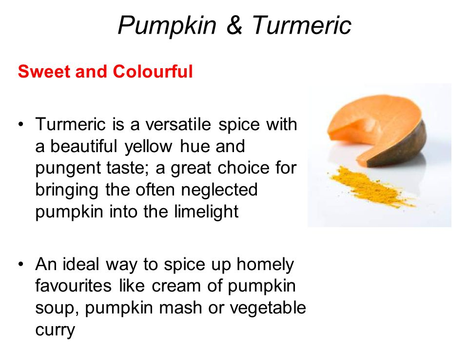 Pumpkin & Turmeric Sweet and Colourful Turmeric is a versatile spice with a beautiful yellow hue and pungent taste; a great choice for bringing the often neglected pumpkin into the limelight An ideal way to spice up homely favourites like cream of pumpkin soup, pumpkin mash or vegetable curry