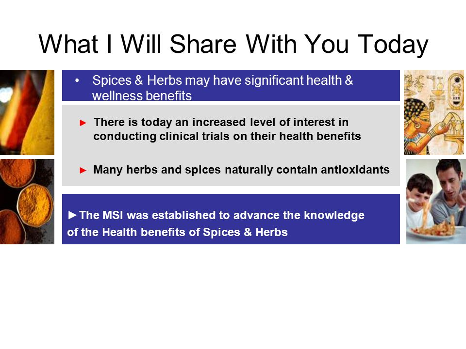 What I Will Share With You Today Spices & Herbs may have significant health & wellness benefits ► There is today an increased level of interest in conducting clinical trials on their health benefits ► Many herbs and spices naturally contain antioxidants ►The MSI was established to advance the knowledge of the Health benefits of Spices & Herbs