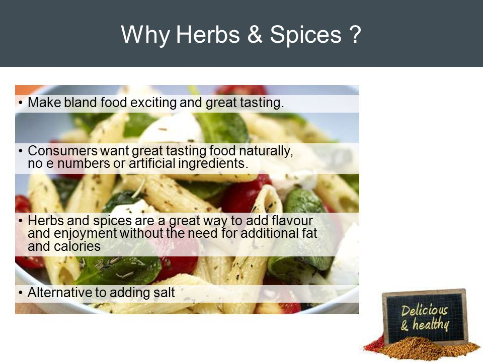 Why Herbs & Spices . Make bland food exciting and great tasting.