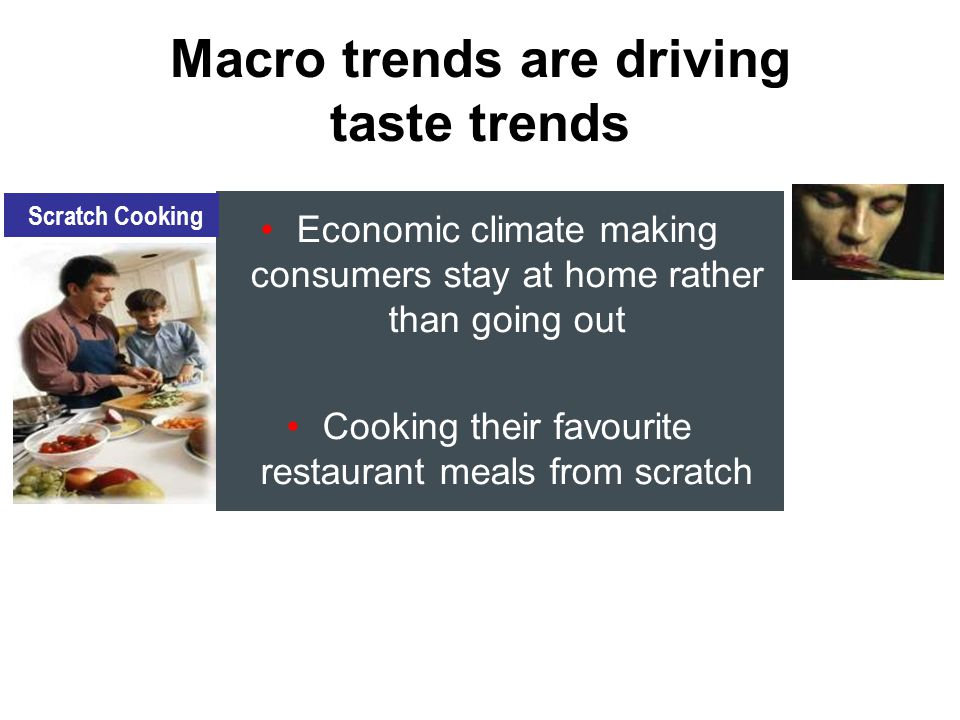 Economic climate making consumers stay at home rather than going out Cooking their favourite restaurant meals from scratch Macro trends are driving taste trends Scratch Cooking