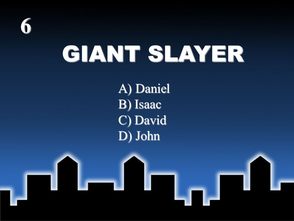 GIANT SLAYER 6 A) Daniel B) Isaac C) David D) John