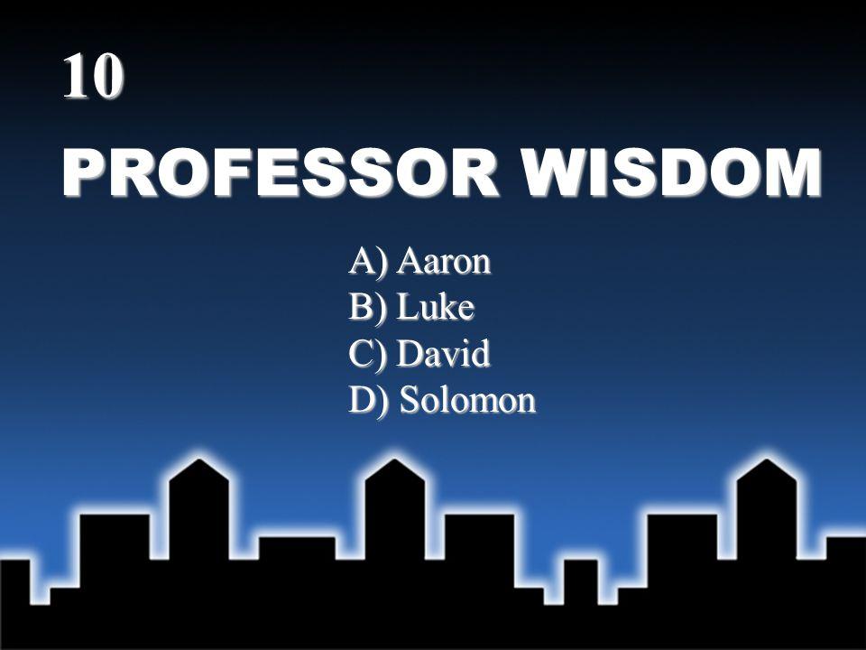 PROFESSOR WISDOM 10 A) Aaron B) Luke C) David D) Solomon