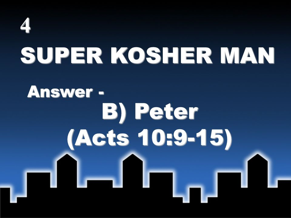 SUPER KOSHER MAN Answer - B) Peter (Acts 10:9-15) 4