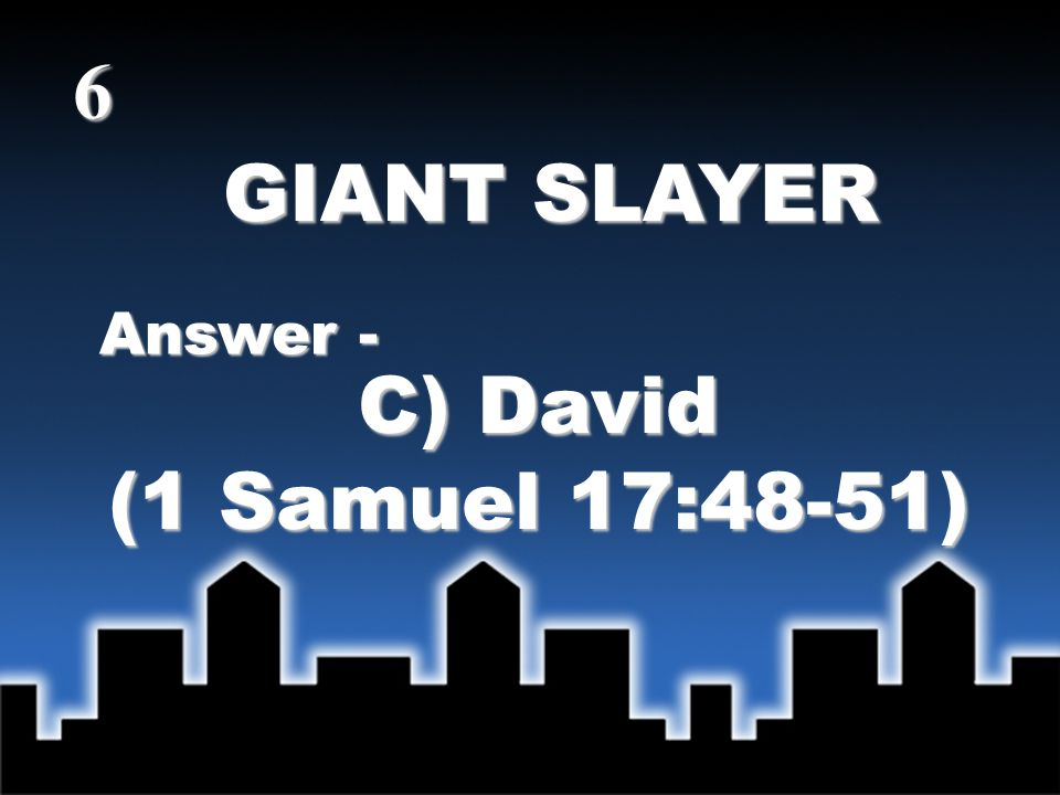 GIANT SLAYER Answer - C) David (1 Samuel 17:48-51) 6