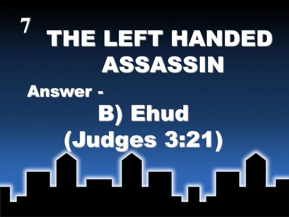 THE LEFT HANDED ASSASSIN ASSASSIN Answer - B) Ehud (Judges 3:21) 7