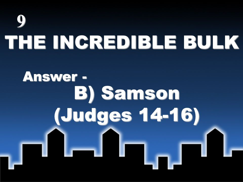 THE INCREDIBLE BULK Answer - B) Samson (Judges 14-16) 9