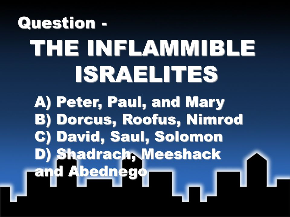 THE INFLAMMIBLE ISRAELITES Question - A) Peter, Paul, and Mary B) Dorcus, Roofus, Nimrod C) David, Saul, Solomon D) Shadrach, Meeshack and Abednego