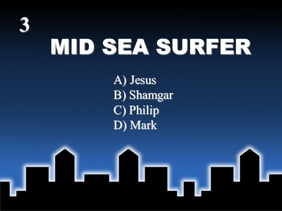 MID SEA SURFER Answer - A) Jesus (Mark 6:48; Matt 14:25) 3