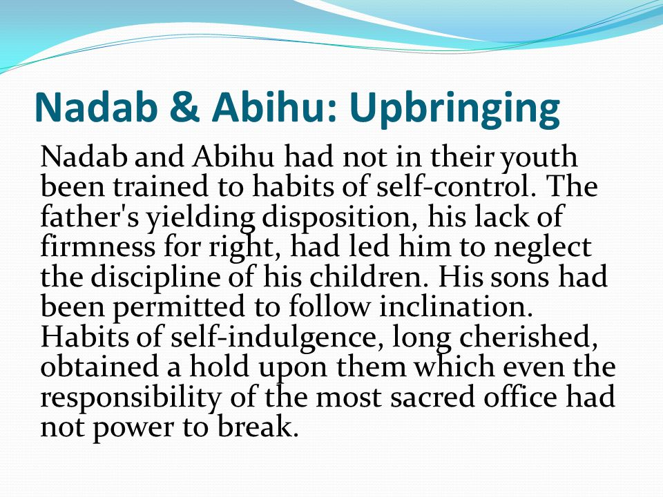 Nadab & Abihu: Upbringing Nadab and Abihu had not in their youth been trained to habits of self-control.