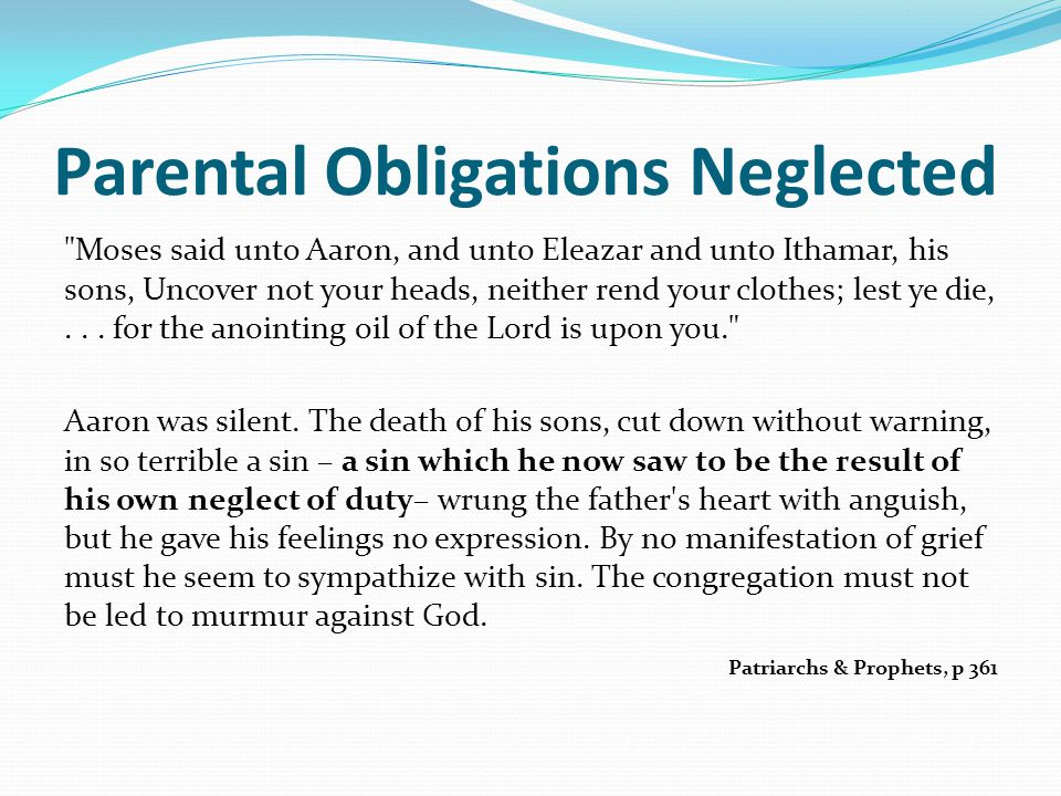 Parental Obligations Neglected Moses said unto Aaron, and unto Eleazar and unto Ithamar, his sons, Uncover not your heads, neither rend your clothes; lest ye die,...