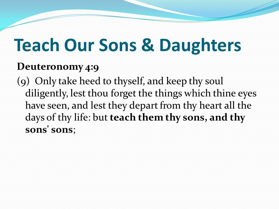 Teach Our Sons & Daughters Deuteronomy 4:9 (9) Only take heed to thyself, and keep thy soul diligently, lest thou forget the things which thine eyes have seen, and lest they depart from thy heart all the days of thy life: but teach them thy sons, and thy sons sons;