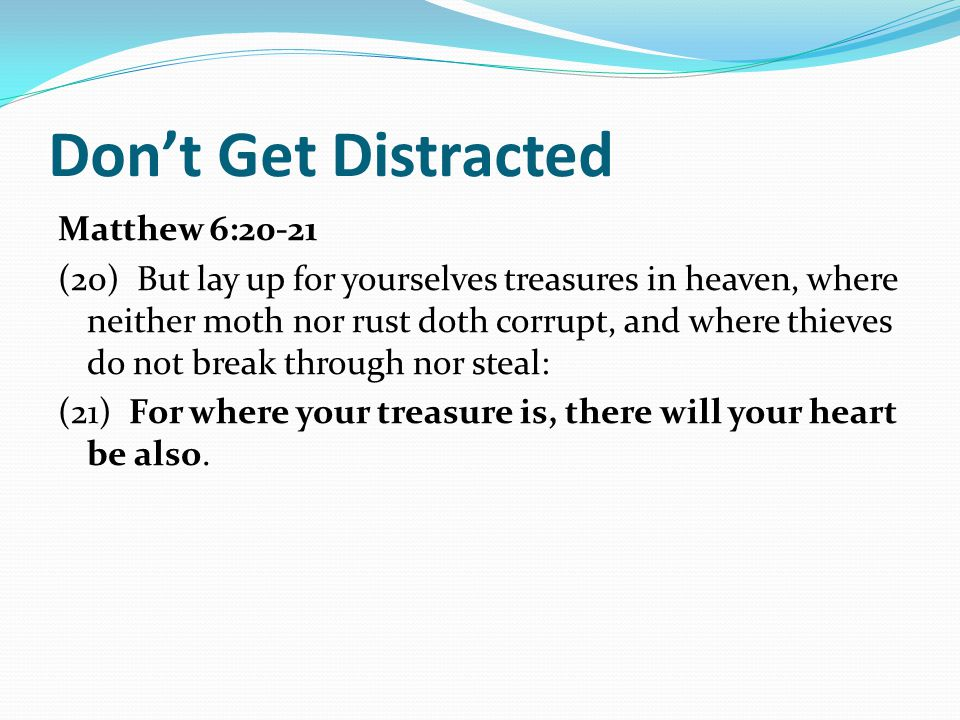 Don't Get Distracted Matthew 6:20-21 (20) But lay up for yourselves treasures in heaven, where neither moth nor rust doth corrupt, and where thieves do not break through nor steal: (21) For where your treasure is, there will your heart be also.