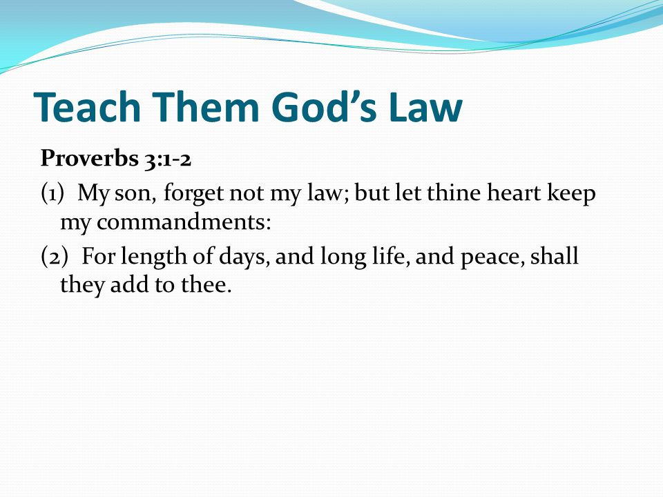 Teach Them God's Law Proverbs 3:1-2 (1) My son, forget not my law; but let thine heart keep my commandments: (2) For length of days, and long life, and peace, shall they add to thee.