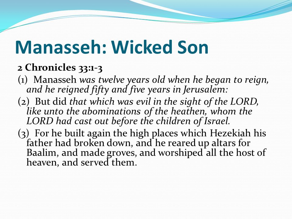 Manasseh: Wicked Son 2 Chronicles 33:1-3 (1) Manasseh was twelve years old when he began to reign, and he reigned fifty and five years in Jerusalem: (2) But did that which was evil in the sight of the LORD, like unto the abominations of the heathen, whom the LORD had cast out before the children of Israel.