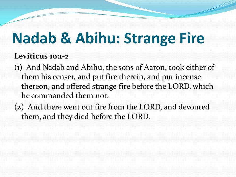 Nadab & Abihu: Strange Fire Leviticus 10:1-2 (1) And Nadab and Abihu, the sons of Aaron, took either of them his censer, and put fire therein, and put incense thereon, and offered strange fire before the LORD, which he commanded them not.