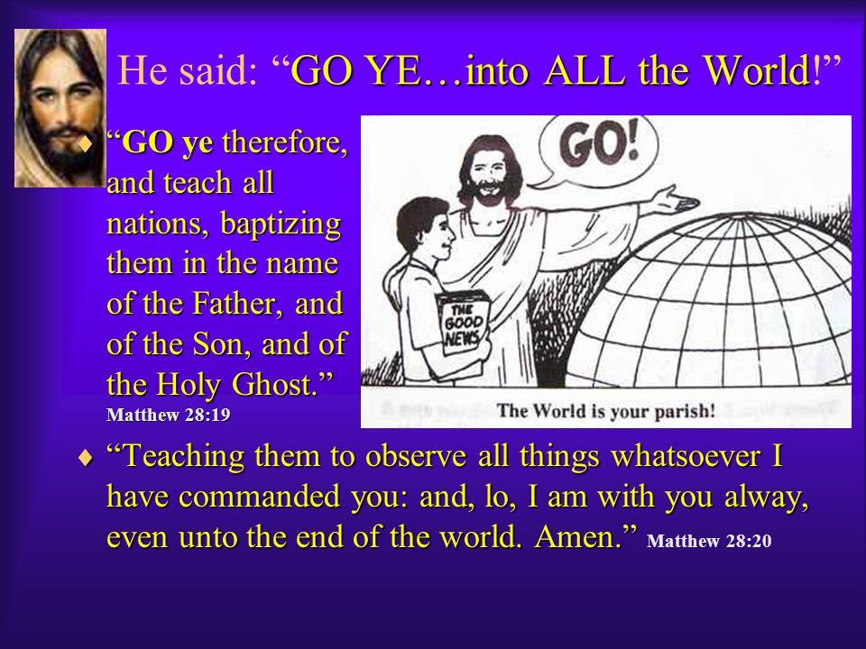 GO YE…into ALL the World He said: GO YE…into ALL the World!  GO ye therefore, and teach all nations, baptizing them in the name of the Father, and of the Son, and of the Holy Ghost. Matthew 28:19  Teaching them to observe all things whatsoever I have commanded you: and, lo, I am with you alway, even unto the end of the world.