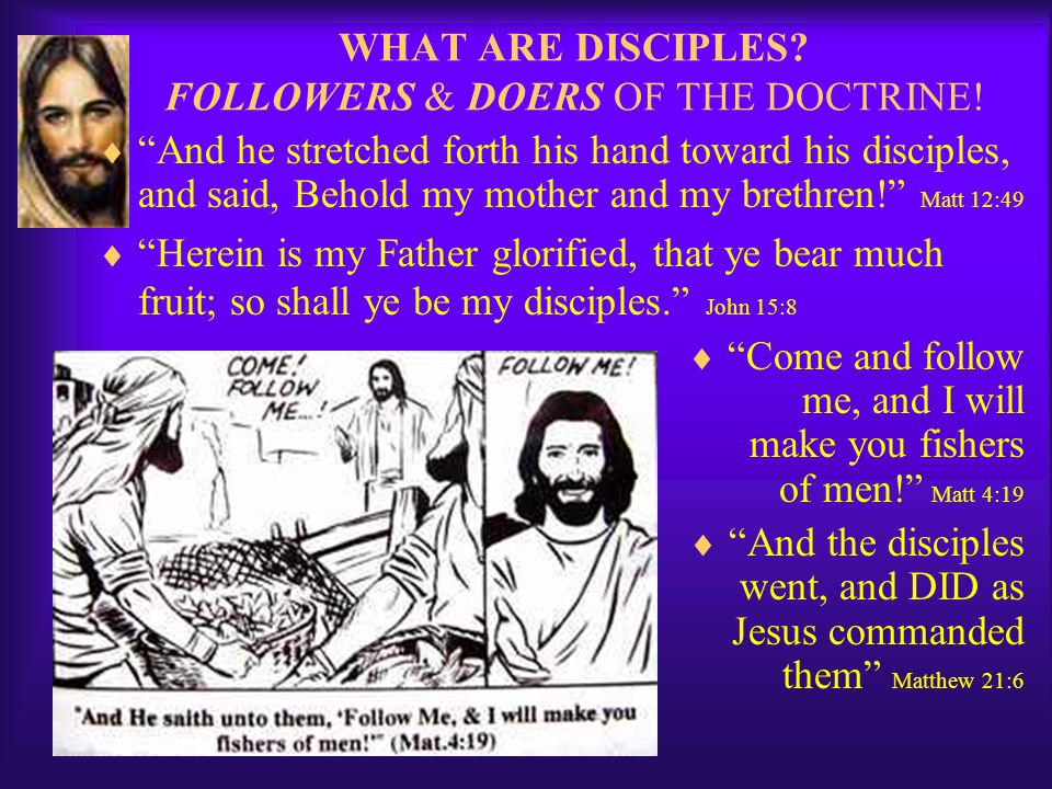  And he stretched forth his hand toward his disciples, and said, Behold my mother and my brethren! Matt 12:49  Herein is my Father glorified, that ye bear much fruit; so shall ye be my disciples. John 15:8  Come and follow me, and I will make you fishers of men! Matt 4:19  And the disciples went, and DID as Jesus commanded them Matthew 21:6 WHAT ARE DISCIPLES.