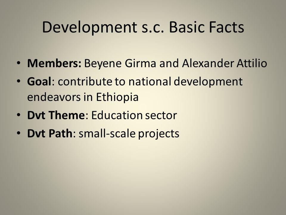 Development s.c. Basic Facts Members: Beyene Girma and Alexander Attilio Goal: contribute to national development endeavors in Ethiopia Dvt Theme: Edu