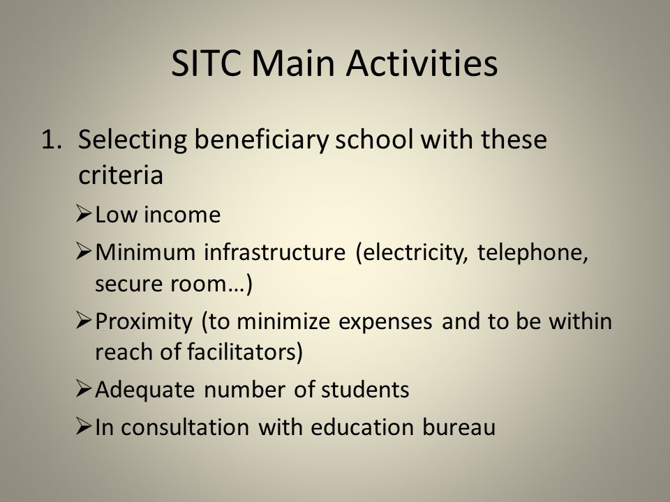 SITC Main Activities 1.Selecting beneficiary school with these criteria  Low income  Minimum infrastructure (electricity, telephone, secure room…)  Proximity (to minimize expenses and to be within reach of facilitators)  Adequate number of students  In consultation with education bureau