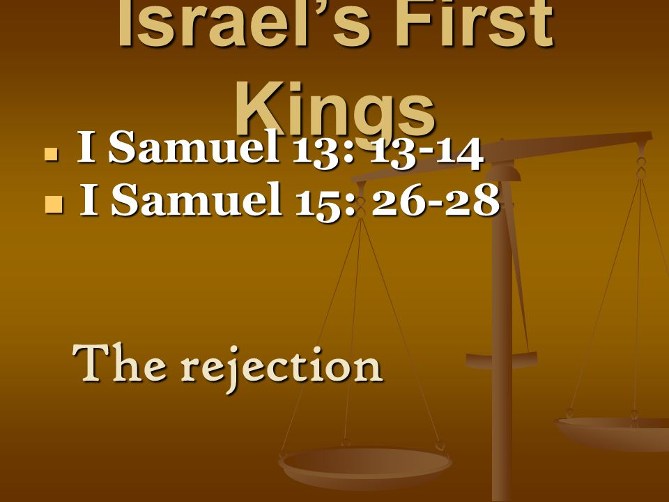 Israel's First Kings I Samuel 13: 13-14 I Samuel 13: 13-14 I Samuel 15: 26-28 I Samuel 15: 26-28 The rejection