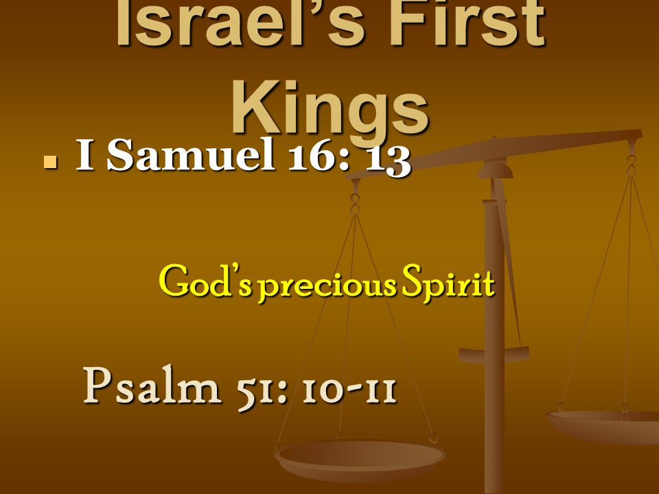 Israel's First Kings I Samuel 16: 13 I Samuel 16: 13 Psalm 51: 10-11 God's precious Spirit