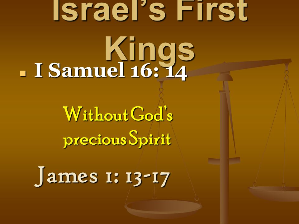Israel's First Kings I Samuel 16: 14 I Samuel 16: 14 James 1: 13-17 Without God's precious Spirit