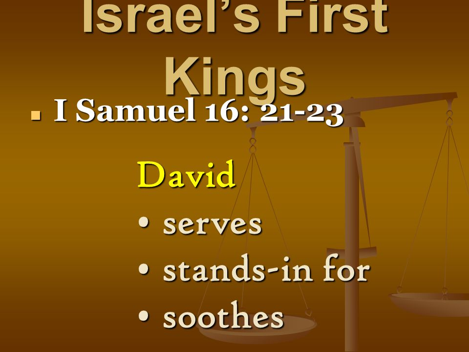 Israel's First Kings I Samuel 16: 21-23 I Samuel 16: 21-23 David serves serves stands-in for stands-in for soothes soothes