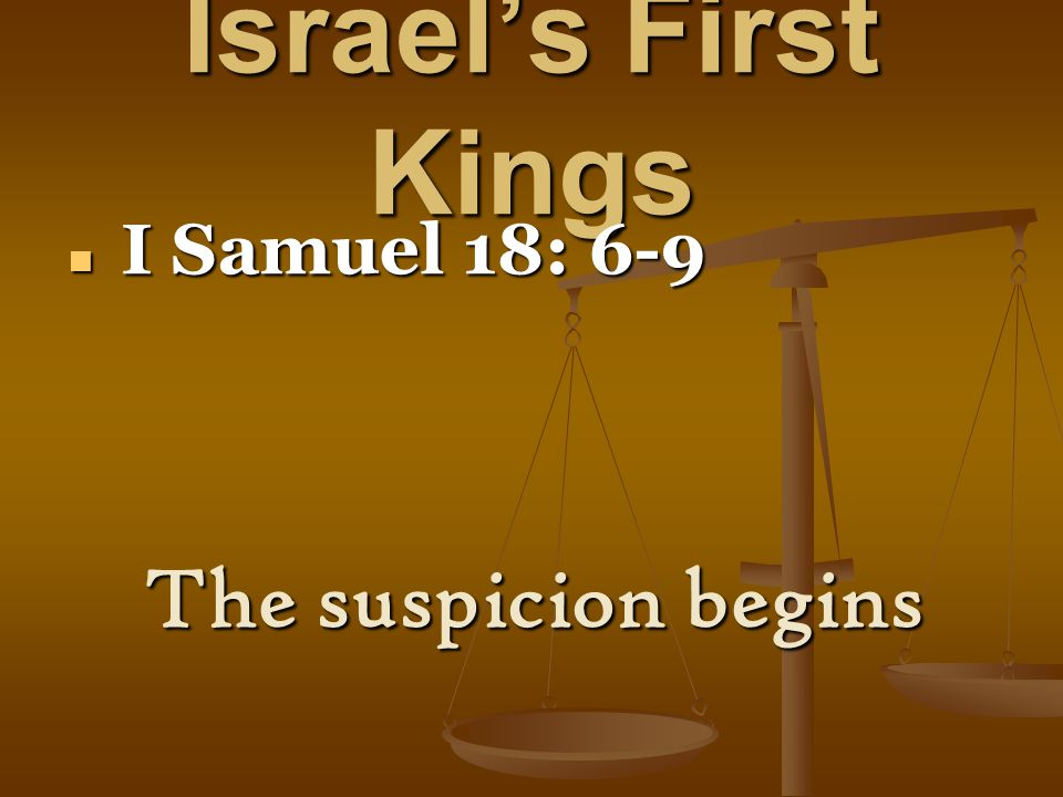 Israel's First Kings I Samuel 18: 6-9 I Samuel 18: 6-9 The suspicion begins