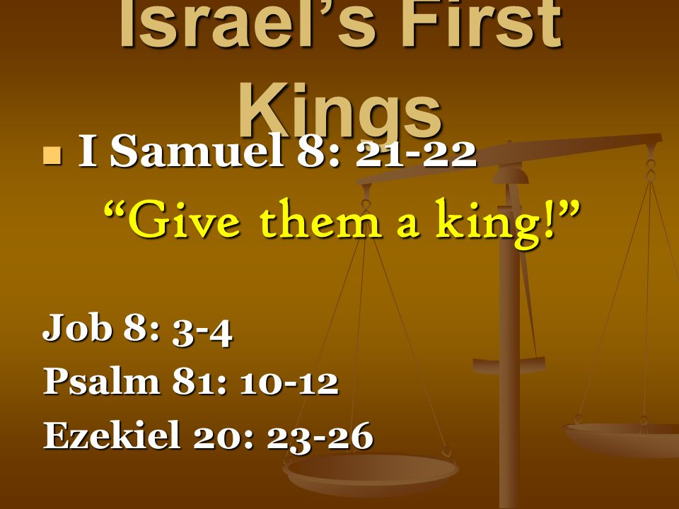 Israel's First Kings I Samuel 8: 21-22 I Samuel 8: 21-22 Give them a king! Job 8: 3-4 Psalm 81: 10-12 Ezekiel 20: 23-26