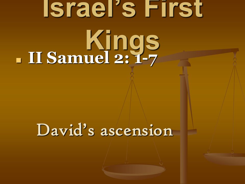 Israel's First Kings II Samuel 2: 1-7 II Samuel 2: 1-7 David's ascension