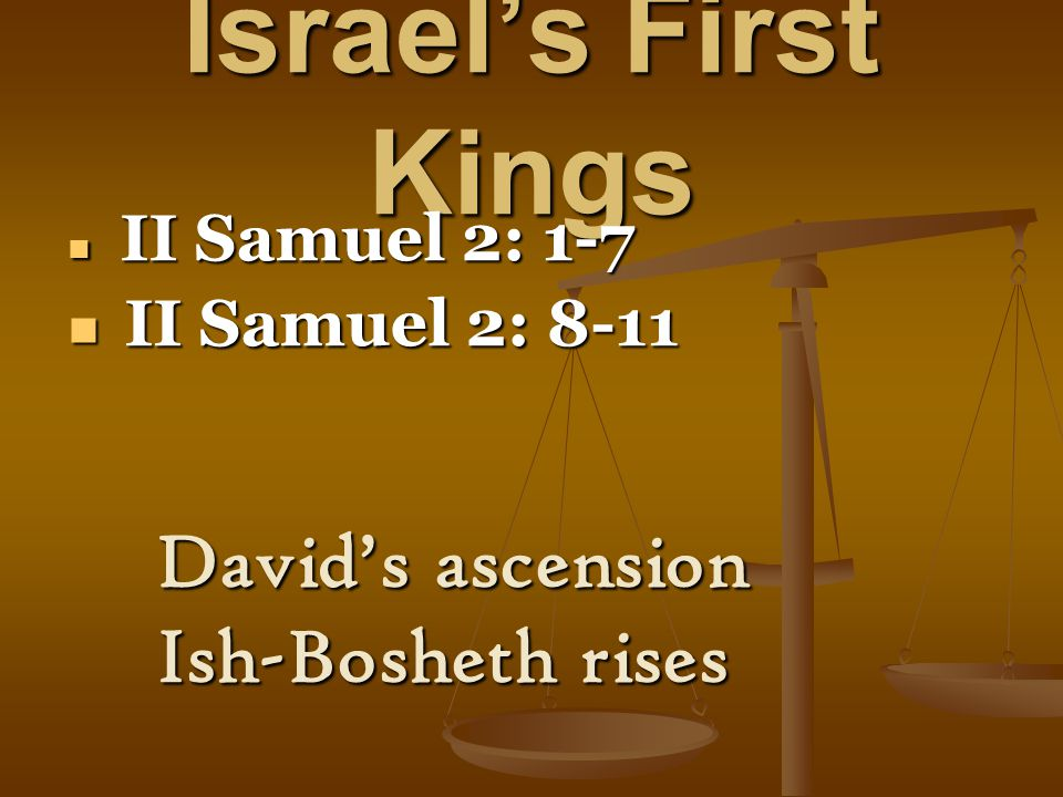 Israel's First Kings II Samuel 2: 1-7 II Samuel 2: 1-7 II Samuel 2: 8-11 II Samuel 2: 8-11 David's ascension Ish-Bosheth rises