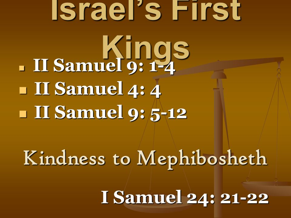 Israel's First Kings II Samuel 9: 1-4 II Samuel 9: 1-4 II Samuel 4: 4 II Samuel 4: 4 II Samuel 9: 5-12 II Samuel 9: 5-12 Kindness to Mephibosheth I Samuel 24: 21-22