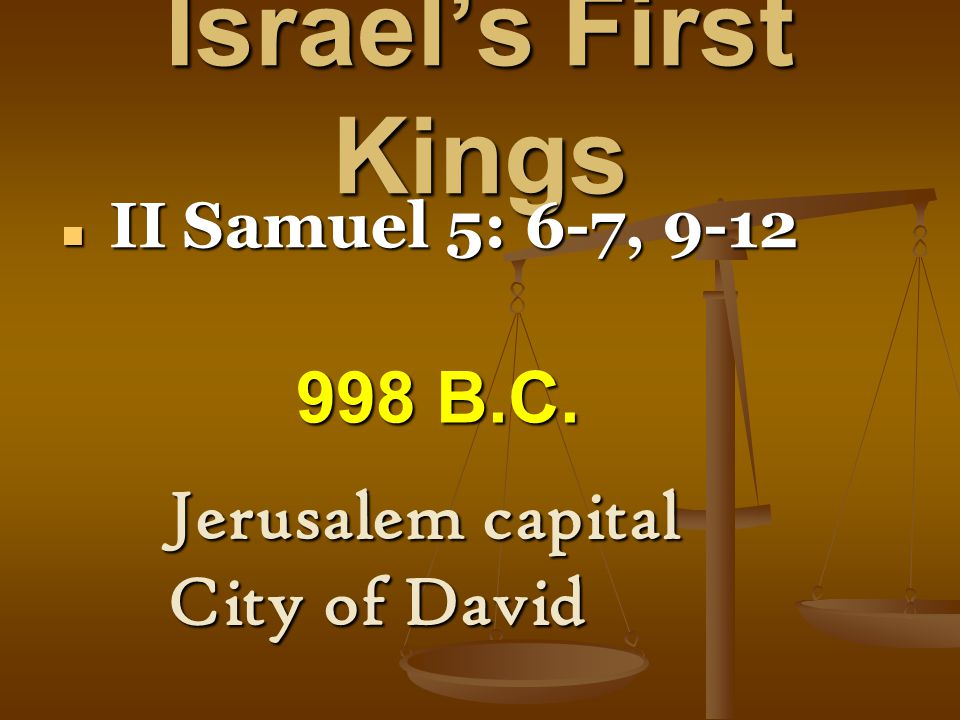 Israel's First Kings II Samuel 5: 6-7, 9-12 II Samuel 5: 6-7, 9-12 Jerusalem capital City of David 998 B.C.